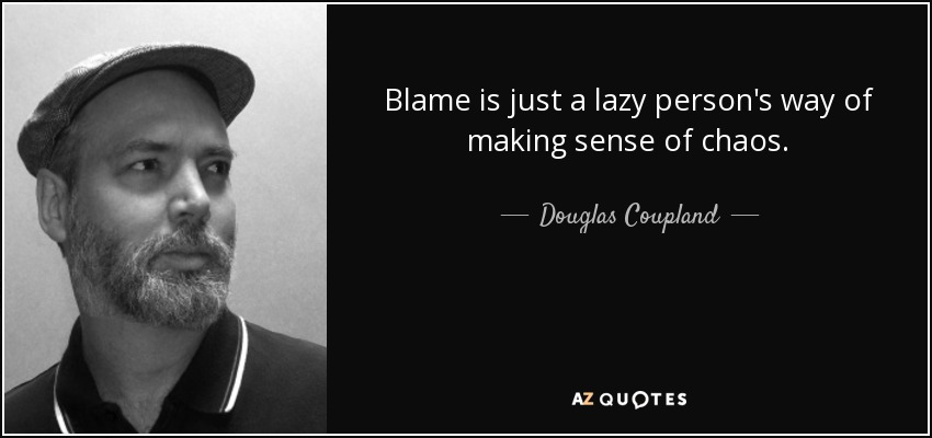Douglas Coupland Quote: Blame Is Just A Lazy Person's Way