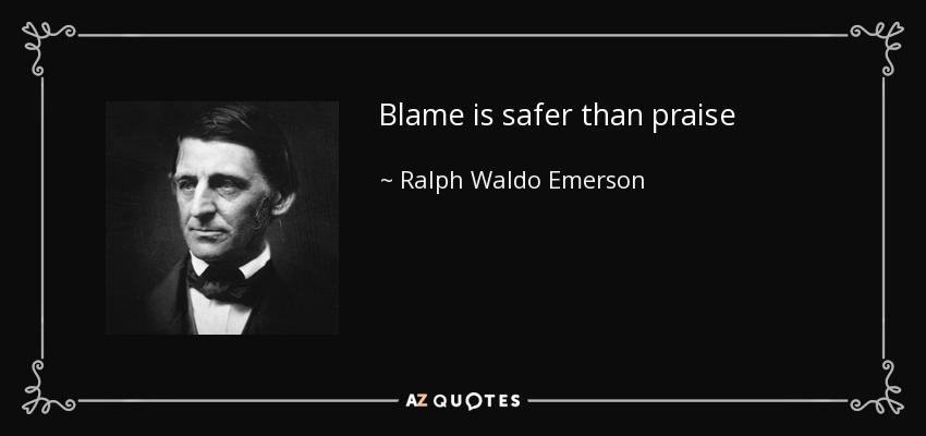 Blame is safer than praise - Ralph Waldo Emerson