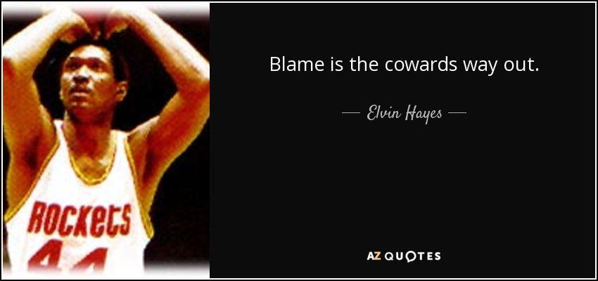 Blame is the cowards way out. - Elvin Hayes