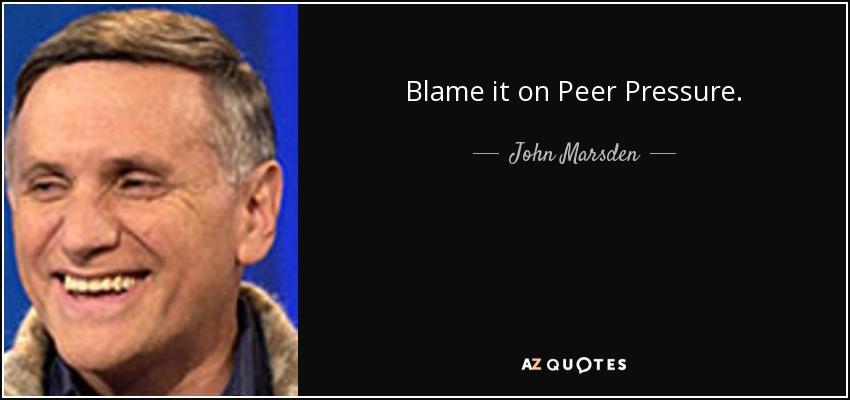 Blame it on Peer Pressure. - John Marsden
