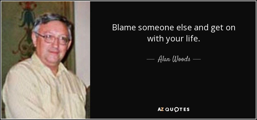 Blame someone else and get on with your life. - Alan Woods