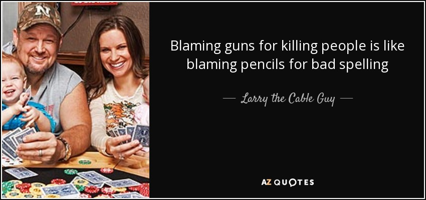 Blaming guns for killing people is like blaming pencils for bad spelling - Larry the Cable Guy