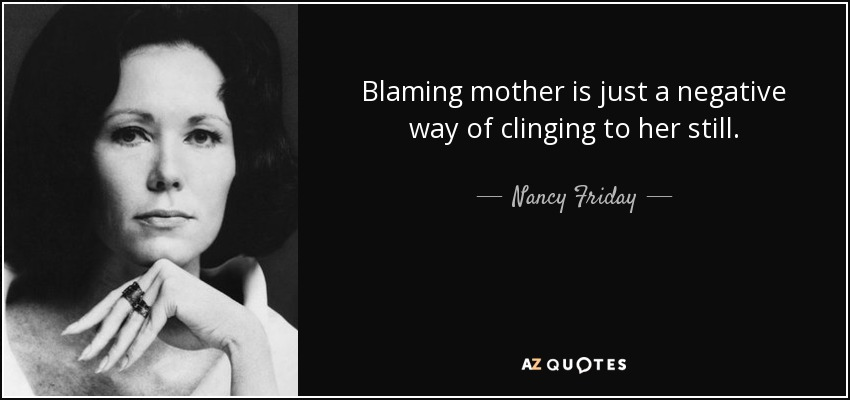 Blaming mother is just a negative way of clinging to her still. - Nancy Friday