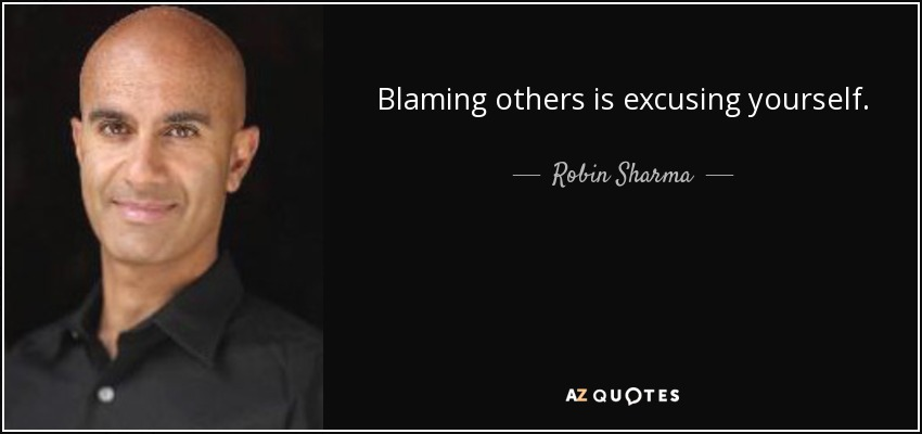 Blaming others is excusing yourself. - Robin Sharma
