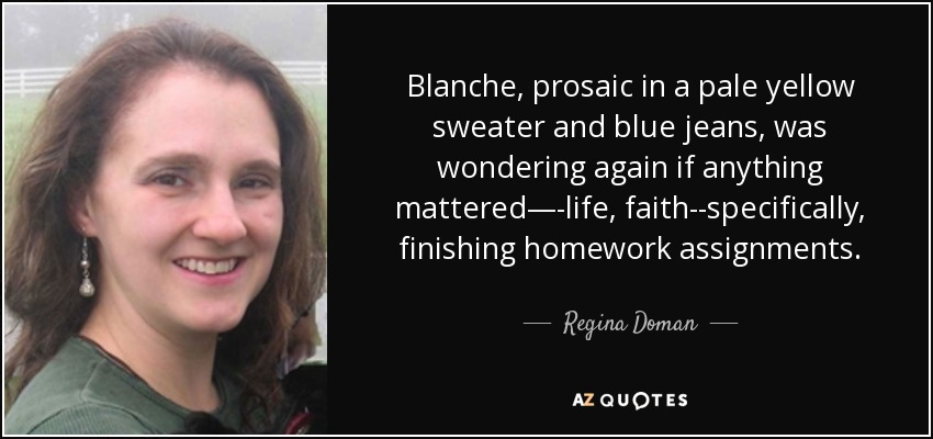 Blanche, prosaic in a pale yellow sweater and blue jeans, was wondering again if anything mattered—-life, faith--specifically, finishing homework assignments. - Regina Doman