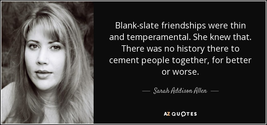 Blank-slate friendships were thin and temperamental. She knew that. There was no history there to cement people together, for better or worse. - Sarah Addison Allen