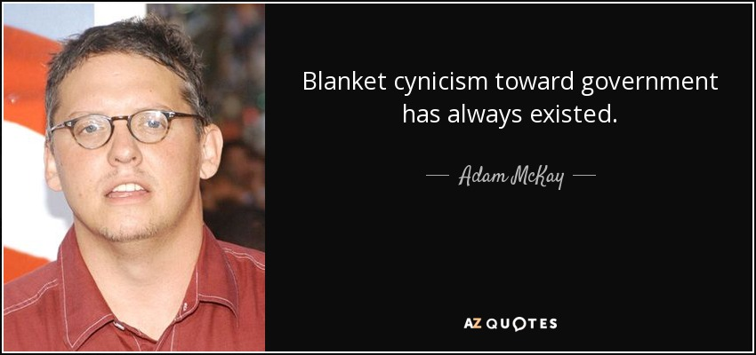 Blanket cynicism toward government has always existed. - Adam McKay