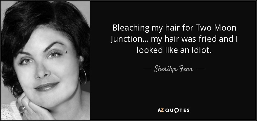 Bleaching my hair for Two Moon Junction... my hair was fried and I looked like an idiot. - Sherilyn Fenn
