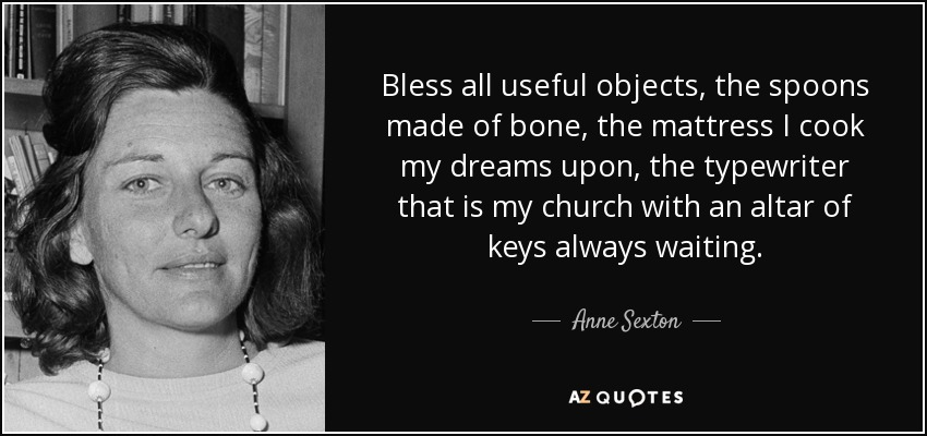 Bless all useful objects, the spoons made of bone, the mattress I cook my dreams upon, the typewriter that is my church with an altar of keys always waiting. - Anne Sexton