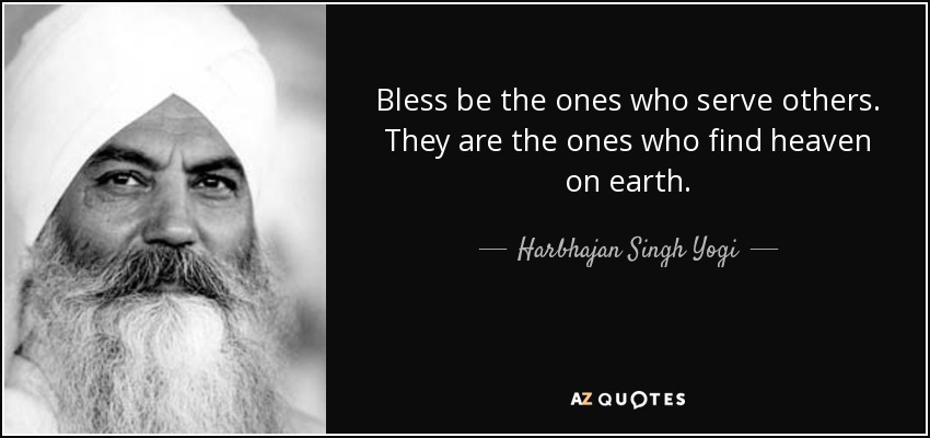 Bless be the ones who serve others. They are the ones who find heaven on earth. - Harbhajan Singh Yogi