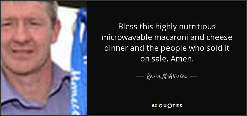 Bless this highly nutritious microwavable macaroni and cheese dinner and the people who sold it on sale. Amen. - Kevin McAllister