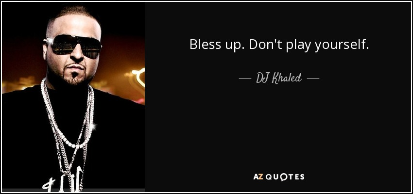 Bless Up Dj Khaled >> DJ Khaled quote: Bless up. Don't play yourself.