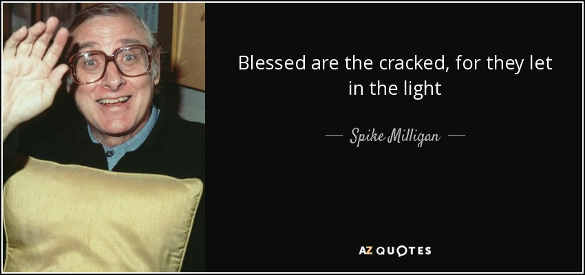 Blessed are the cracked, for they let in the light - Spike Milligan
