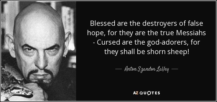 Blessed are the destroyers of false hope, for they are the true Messiahs - Cursed are the god-adorers, for they shall be shorn sheep! - Anton Szandor LaVey