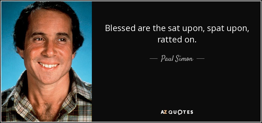 Blessed are the sat upon, spat upon, ratted on. - Paul Simon