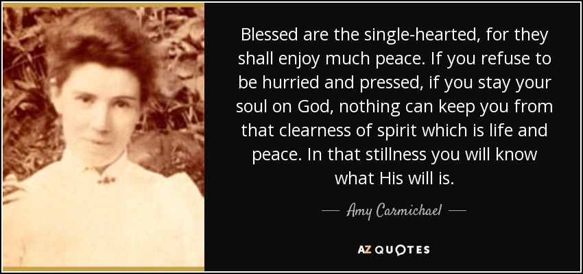 Blessed are the single-hearted, for they shall enjoy much peace. If you refuse to be hurried and pressed, if you stay your soul on God, nothing can keep you from that clearness of spirit which is life and peace. In that stillness you will know what His will is. - Amy Carmichael