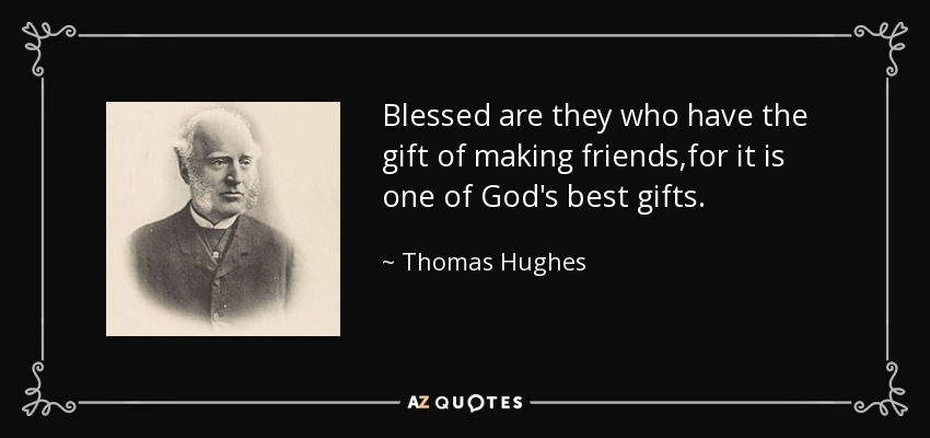 Blessed are they who have the gift of making friends,for it is one of God's best gifts. - Thomas Hughes