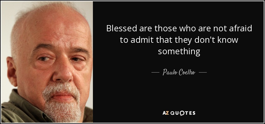 Blessed are those who are not afraid to admit that they don't know something - Paulo Coelho