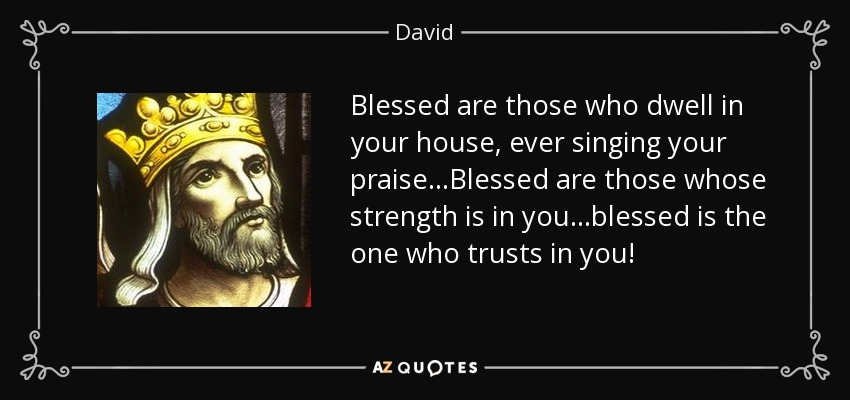 Blessed are those who dwell in your house, ever singing your praise...Blessed are those whose strength is in you...blessed is the one who trusts in you! - David
