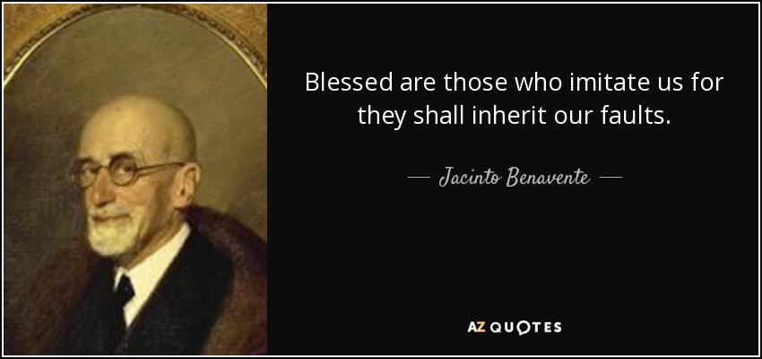 Blessed are those who imitate us for they shall inherit our faults. - Jacinto Benavente