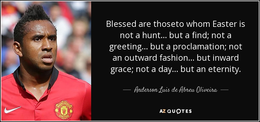 Blessed are thoseto whom Easter is not a hunt... but a find; not a greeting... but a proclamation; not an outward fashion... but inward grace; not a day... but an eternity. - Anderson Luis de Abreu Oliveira