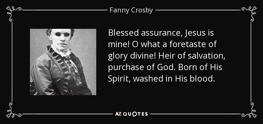 Blessed assurance, Jesus is mine! O what a foretaste of glory divine! Heir of salvation, purchase of God. Born of His Spirit, washed in His blood. - Fanny Crosby