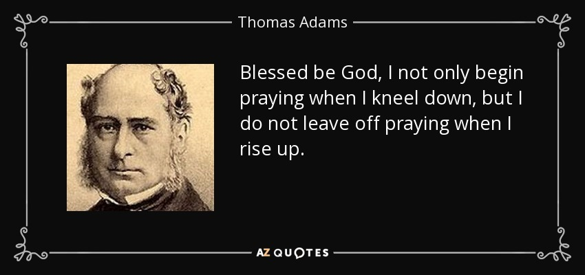 Blessed be God, I not only begin praying when I kneel down, but I do not leave off praying when I rise up. - Thomas Adams