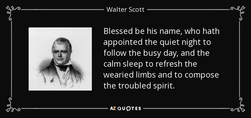 Blessed be his name, who hath appointed the quiet night to follow the busy day, and the calm sleep to refresh the wearied limbs and to compose the troubled spirit. - Walter Scott
