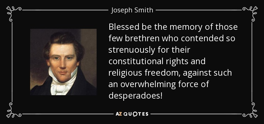 Blessed be the memory of those few brethren who contended so strenuously for their constitutional rights and religious freedom, against such an overwhelming force of desperadoes! - Joseph Smith, Jr.