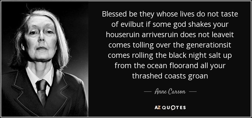 Blessed be they whose lives do not taste of evilbut if some god shakes your houseruin arrivesruin does not leaveit comes tolling over the generationsit comes rolling the black night salt up from the ocean floorand all your thrashed coasts groan - Anne Carson