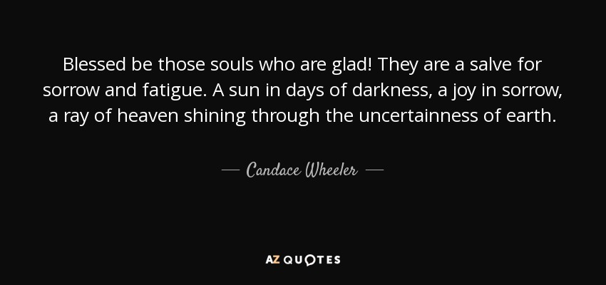 Blessed be those souls who are glad! They are a salve for sorrow and fatigue. A sun in days of darkness, a joy in sorrow, a ray of heaven shining through the uncertainness of earth. - Candace Wheeler