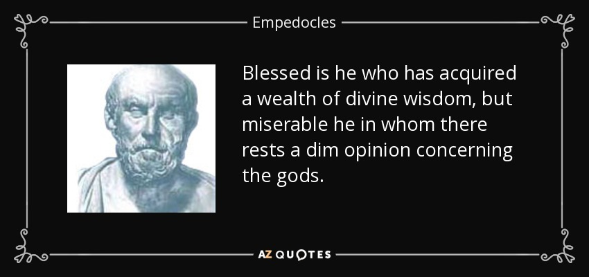 Blessed is he who has acquired a wealth of divine wisdom, but miserable he in whom there rests a dim opinion concerning the gods. - Empedocles