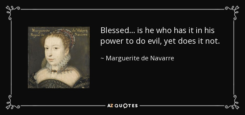 Blessed ... is he who has it in his power to do evil, yet does it not. - Marguerite de Navarre