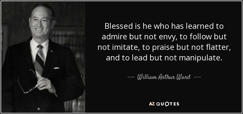 Blessed is he who has learned to admire but not envy, to follow but not imitate, to praise but not flatter, and to lead but not manipulate. - William Arthur Ward