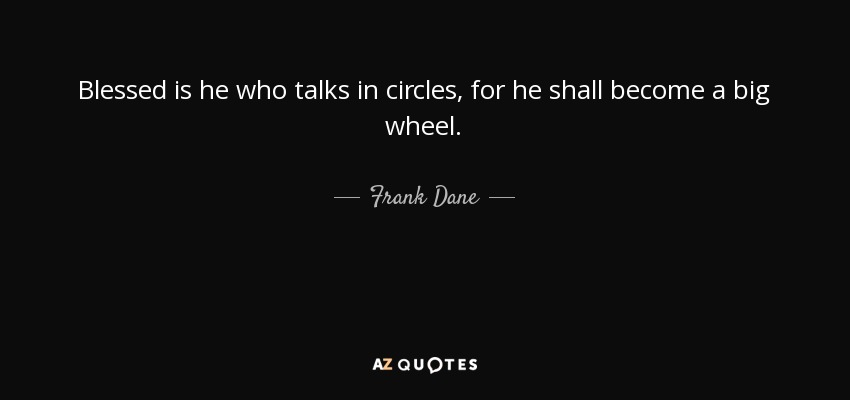 Blessed is he who talks in circles, for he shall become a big wheel. - Frank Dane