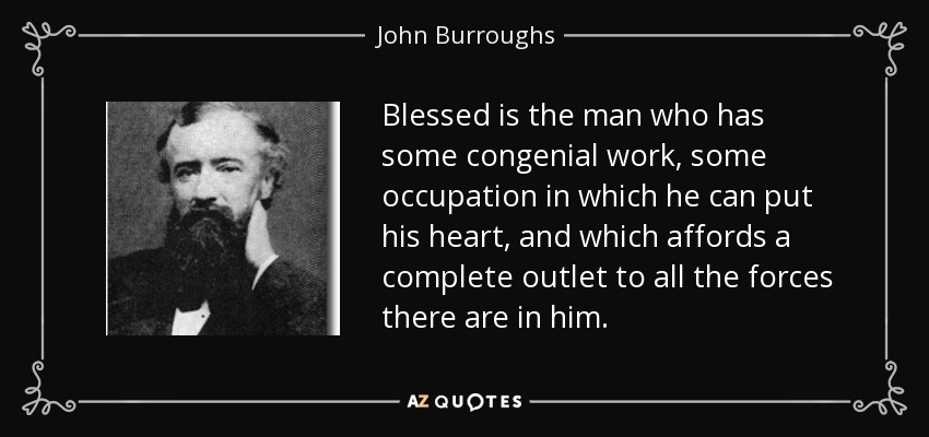 Blessed is the man who has some congenial work, some occupation in which he can put his heart, and which affords a complete outlet to all the forces there are in him. - John Burroughs