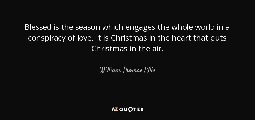Blessed is the season which engages the whole world in a conspiracy of love. It is Christmas in the heart that puts Christmas in the air. - William Thomas Ellis