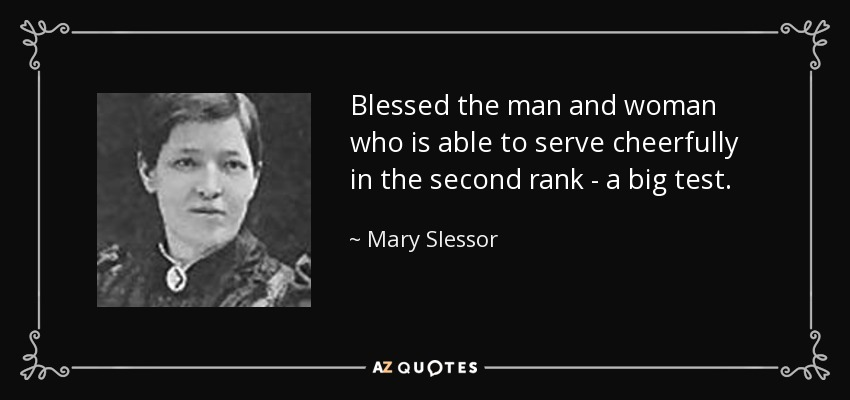 Blessed the man and woman who is able to serve cheerfully in the second rank - a big test. - Mary Slessor
