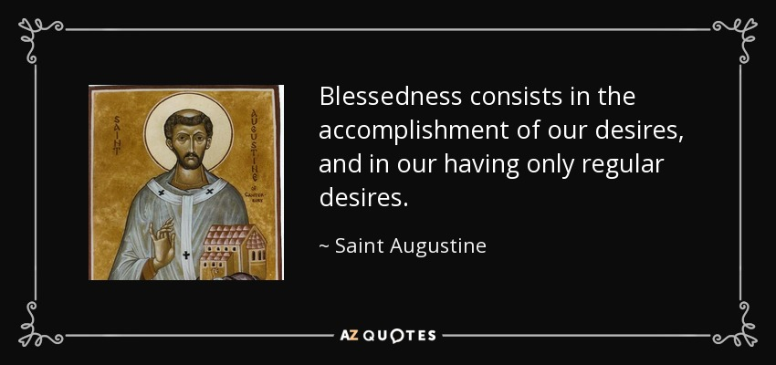 Blessedness consists in the accomplishment of our desires, and in our having only regular desires. - Saint Augustine