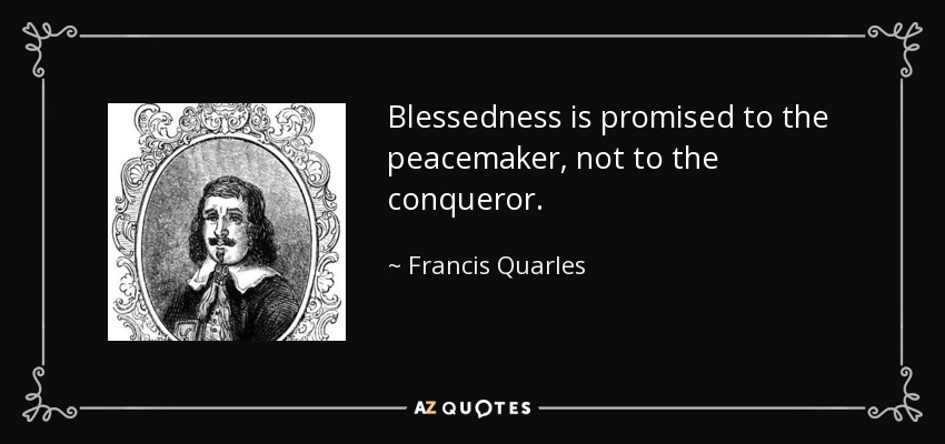 Blessedness is promised to the peacemaker, not to the conqueror. - Francis Quarles