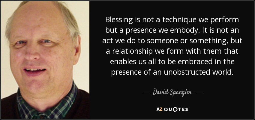Blessing is not a technique we perform but a presence we embody. It is not an act we do to someone or something, but a relationship we form with them that enables us all to be embraced in the presence of an unobstructed world. - David Spangler