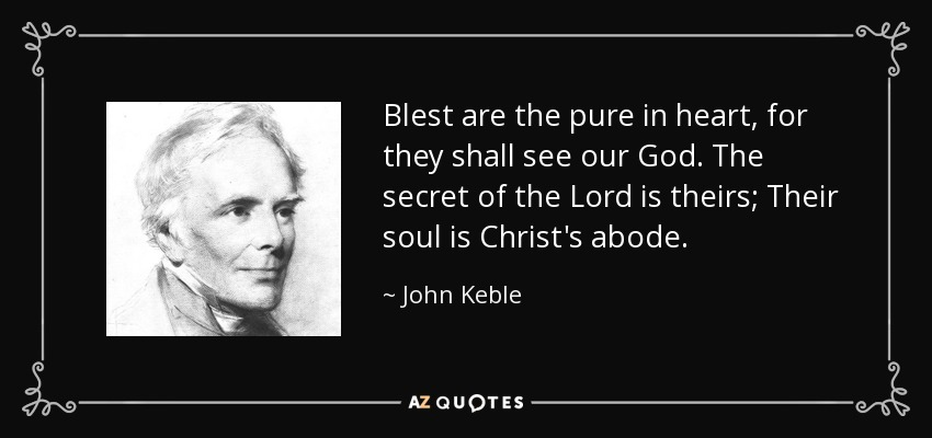 Blest are the pure in heart, for they shall see our God. The secret of the Lord is theirs; Their soul is Christ's abode. - John Keble