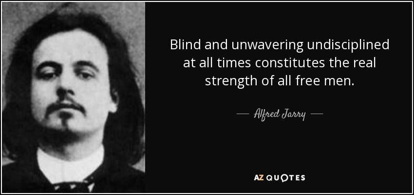 Blind and unwavering undisciplined at all times constitutes the real strength of all free men. - Alfred Jarry