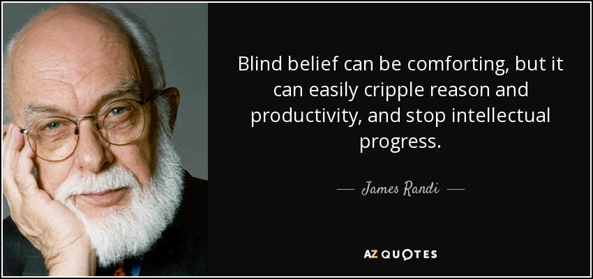 Blind belief can be comforting, but it can easily cripple reason and productivity, and stop intellectual progress. - James Randi