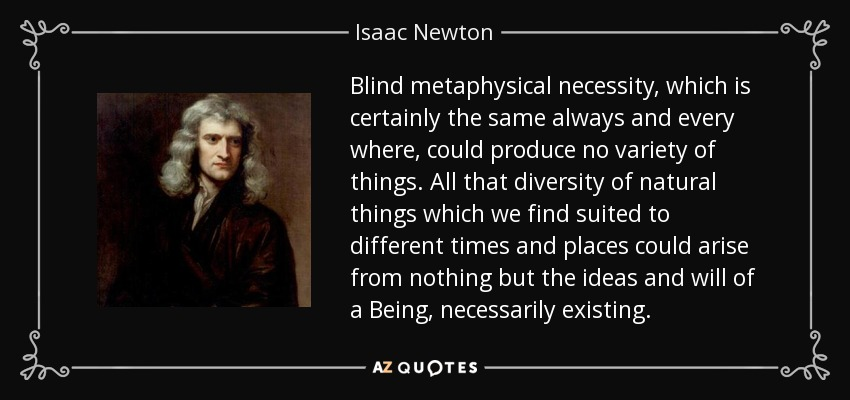 Blind metaphysical necessity, which is certainly the same always and every where, could produce no variety of things. All that diversity of natural things which we find suited to different times and places could arise from nothing but the ideas and will of a Being, necessarily existing. - Isaac Newton