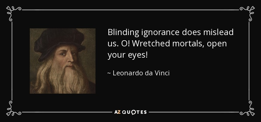 Blinding ignorance does mislead us. O! Wretched mortals, open your eyes! - Leonardo da Vinci