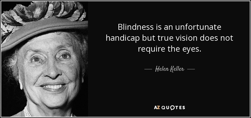 Blindness is an unfortunate handicap but true vision does not require the eyes. - Helen Keller