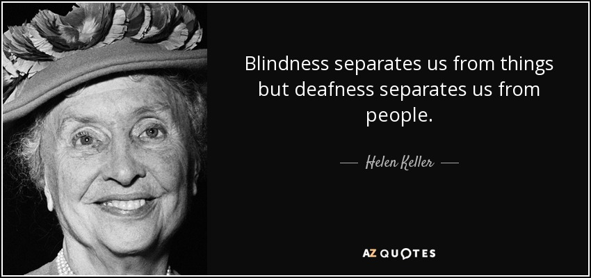 Blindness separates us from things but deafness separates us from people. - Helen Keller
