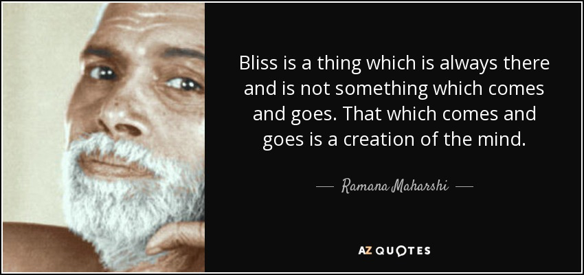 Bliss is a thing which is always there and is not something which comes and goes. That which comes and goes is a creation of the mind. - Ramana Maharshi