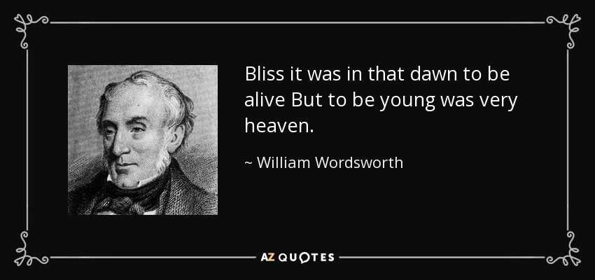 Bliss it was in that dawn to be alive But to be young was very heaven. - William Wordsworth